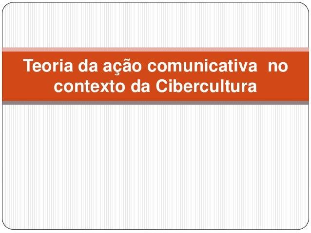 Teoria da ação comunicativa no  contexto da Cibercultura