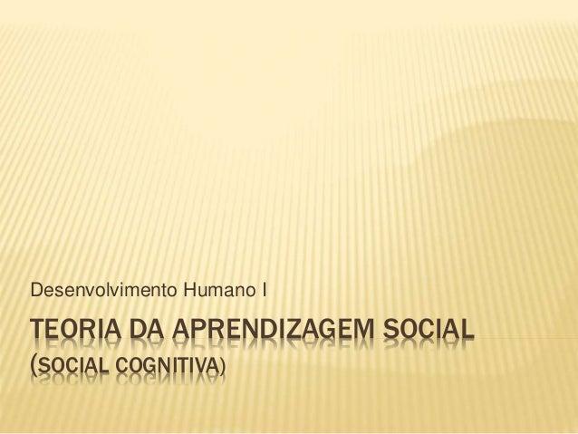TEORIA DA APRENDIZAGEM SOCIAL (SOCIAL COGNITIVA) Desenvolvimento Humano I