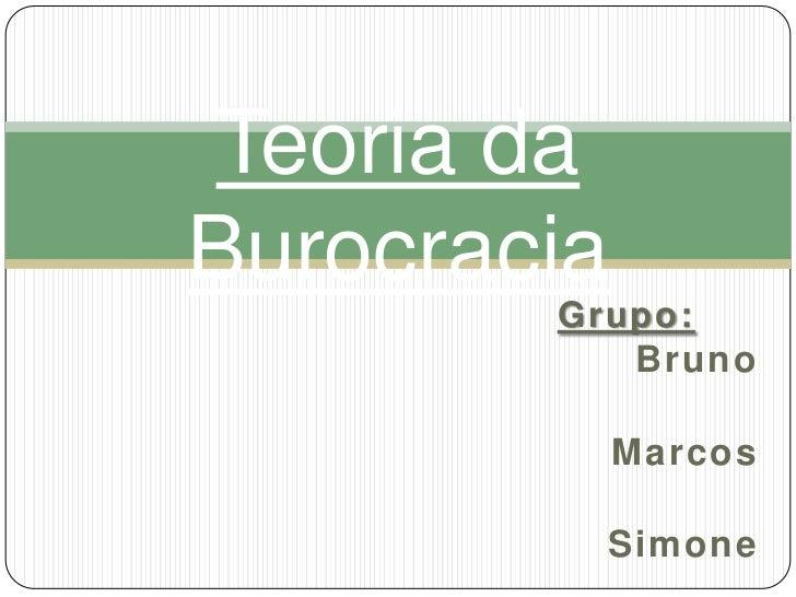 Grupo:<br />Bruno<br />    Marcos<br />Simone<br />Teoria da Burocracia<br />