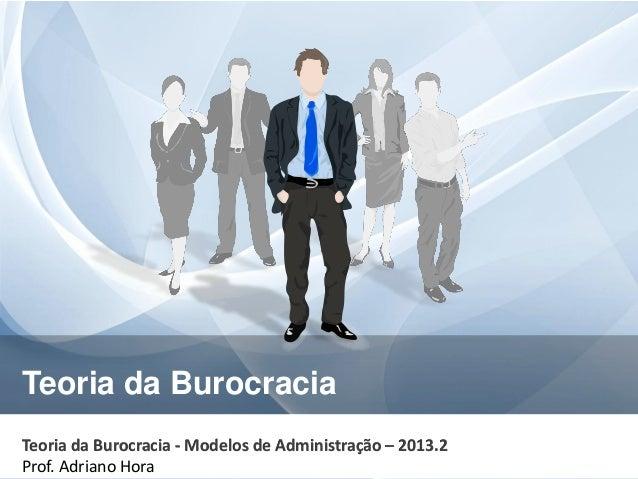 Teoria da Burocracia Teoria da Burocracia - Modelos de Administração – 2013.2 Prof. Adriano Hora