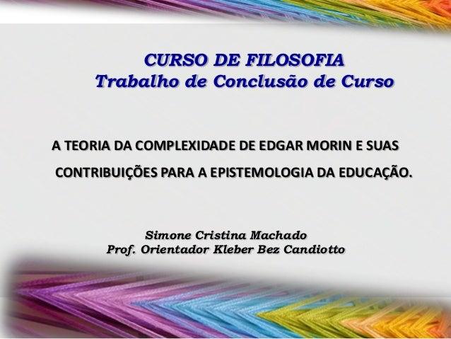 CURSO DE FILOSOFIA Trabalho de Conclusão de Curso  A TEORIA DA COMPLEXIDADE DE EDGAR MORIN E SUAS CONTRIBUIÇÕES PARA A EPI...