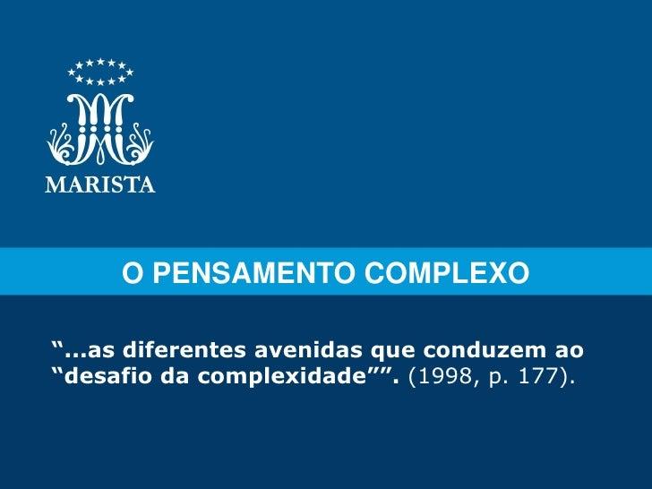 "O PENSAMENTO COMPLEXO""...as diferentes avenidas que conduzem ao""desafio da complexidade"""". (1998, p. 177)."