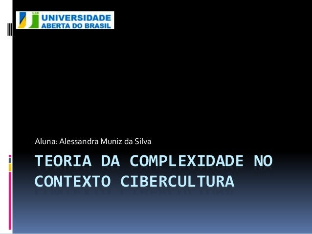 Aluna: Alessandra Muniz da Silva  TEORIA DA COMPLEXIDADE NO  CONTEXTO CIBERCULTURA