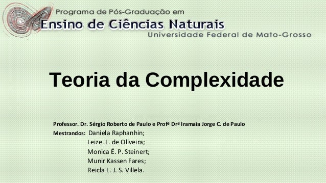 Teoria da Complexidade Professor. Dr. Sérgio Roberto de Paulo e Profª Drª Iramaia Jorge C. de Paulo Mestrandos: Daniela Ra...