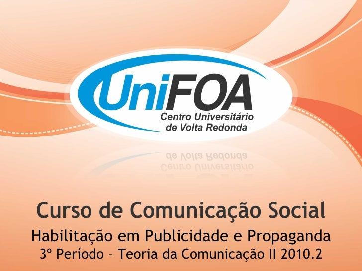 Habilitação em Publicidade e Propaganda 3º Período – Teoria da Comunicação II 2010.2