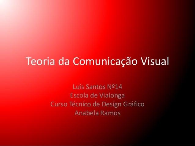 Teoria da Comunicação Visual  Luís Santos Nº14  Escola de Vialonga  Curso Técnico de Design Gráfico  Anabela Ramos
