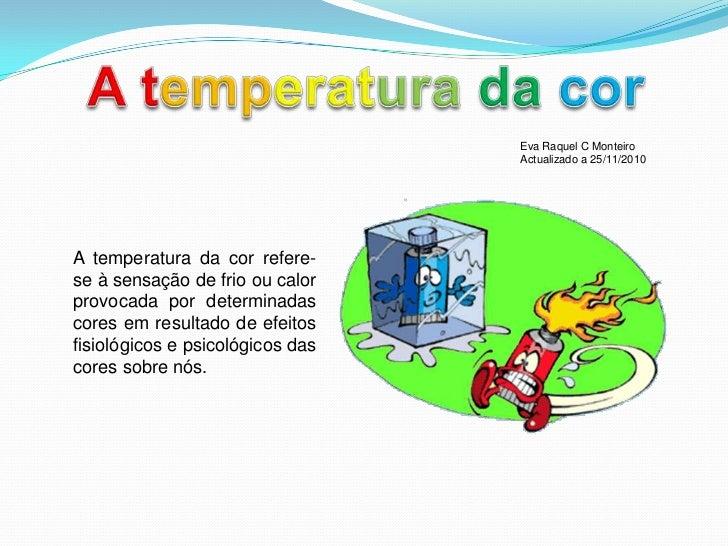 Atemperatura dacor<br />Eva Raquel C Monteiro Actualizado a 25/11/2010<br />A temperatura da cor refere-se à sensação de f...