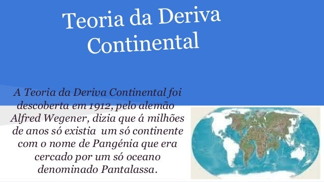 ia da Deriva Teor Continental A Teoria da Deriva Continental foi descoberta em 1912, pelo alemão Alfred Wegener, dizia que...