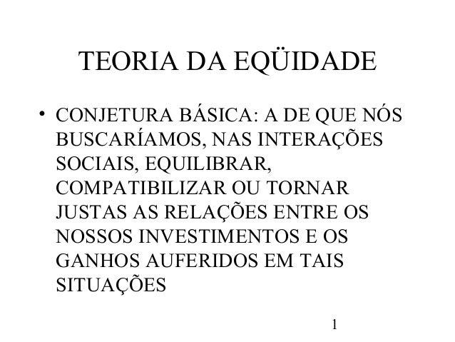 TEORIA DA EQÜIDADE• CONJETURA BÁSICA: A DE QUE NÓS  BUSCARÍAMOS, NAS INTERAÇÕES  SOCIAIS, EQUILIBRAR,  COMPATIBILIZAR OU T...