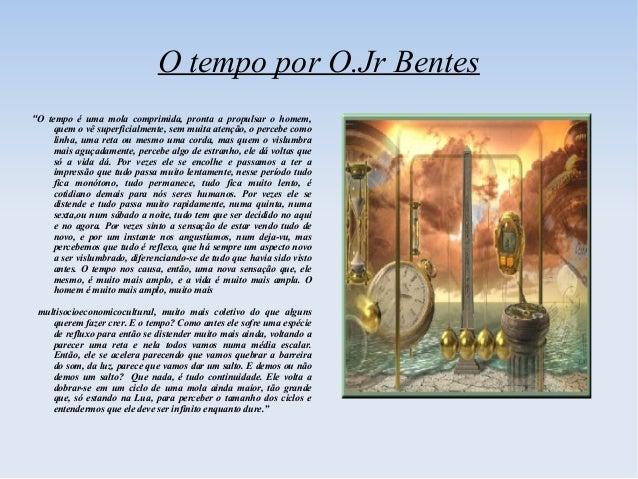 """O tempo por O.Jr Bentes""""O tempo é uma mola comprimida, pronta a propulsar o homem,     quem o vê superficialmente, sem mui..."""