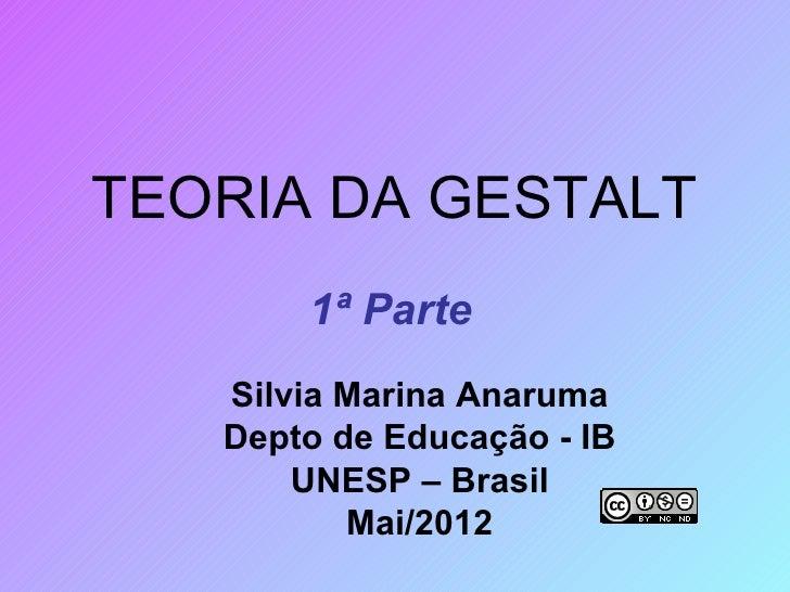 TEORIA DA GESTALT       1ª Parte   Silvia Marina Anaruma   Depto de Educação - IB       UNESP – Brasil          Mai/2012