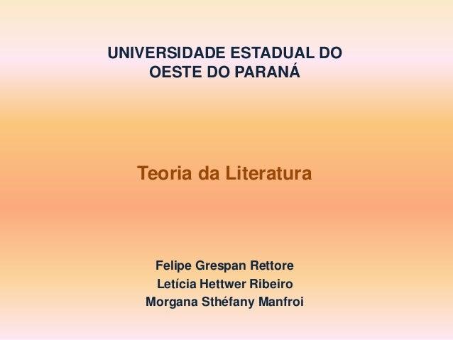 UNIVERSIDADE ESTADUAL DO OESTE DO PARANÁ Teoria da Literatura Felipe Grespan Rettore Letícia Hettwer Ribeiro Morgana Sthéf...