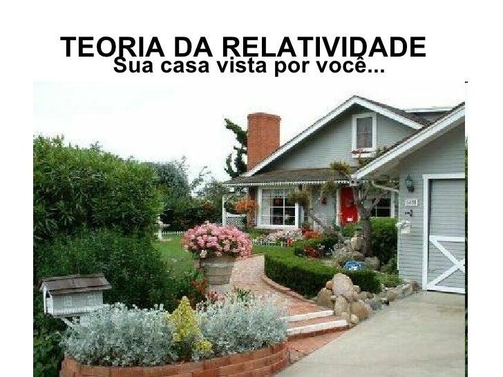 TEORIA DA RELATIVIDADE   Sua casa vista por você...