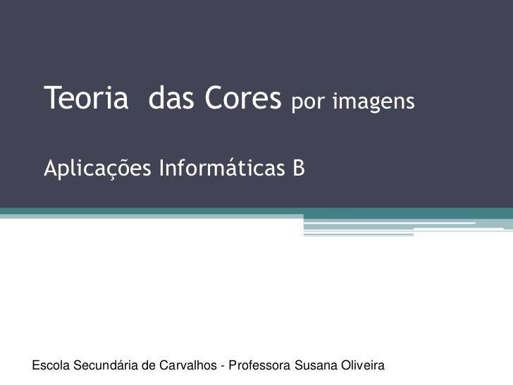 Teoria das Cores por imagens  Aplicações Informáticas BEscola Secundária de Carvalhos - Professora Susana Oliveira