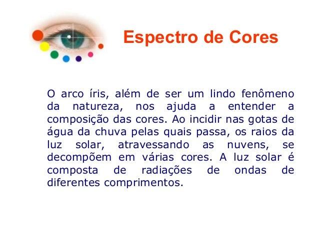 Espectro de Cores O arco íris, além de ser um lindo fenômeno da natureza, nos ajuda a entender a composição das cores. Ao ...