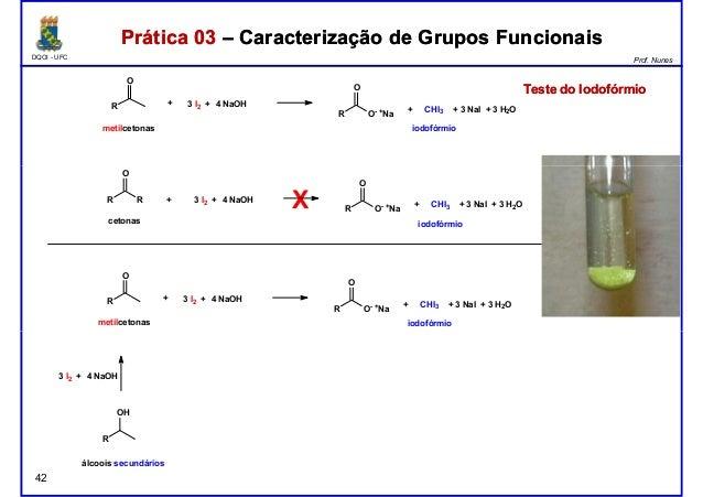 DQOI - UFC Prof. Nunes R O metilcetonas + 3 I2 + 4 NaOH R O O- +Na + CHI3 + 3 NaI + 3 H2O iodofórmio Prática 03 – Caracter...
