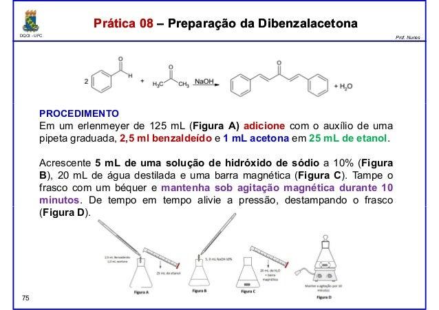 DQOI - UFC Prof. Nunes Prática 08 – Preparação da DibenzalacetonaPrática 08 – Preparação da Dibenzalacetona PROCEDIMENTO E...
