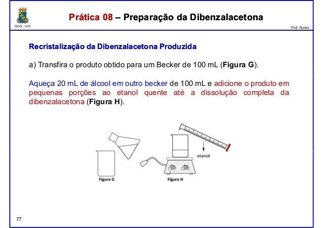 DQOI - UFC Prof. Nunes Prática 08 – Preparação da DibenzalacetonaPrática 08 – Preparação da Dibenzalacetona Recristalizaçã...