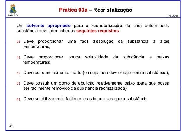 DQOI - UFC Prof. Nunes Prática 03a – RecristalizaçãoPrática 03a – Recristalização Um solvente apropriado para a recristali...