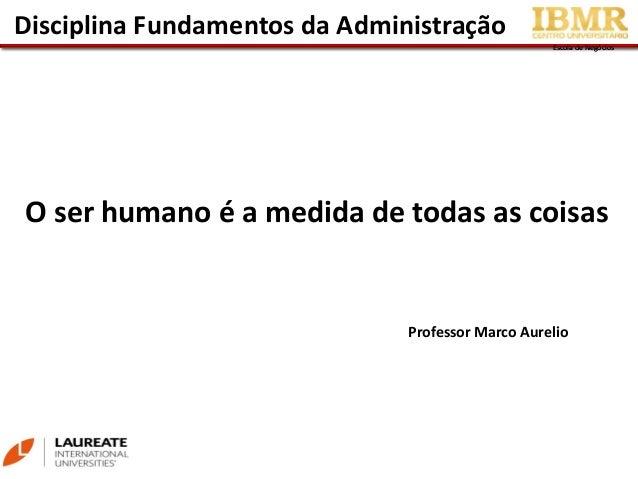 Escola de NegóciosEscola de Negócios Disciplina Fundamentos da Administração Professor Marco Aurelio O ser humano é a medi...