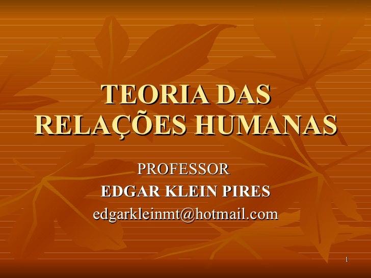TEORIA DAS RELAÇÕES HUMANAS PROFESSOR  EDGAR KLEIN PIRES [email_address]