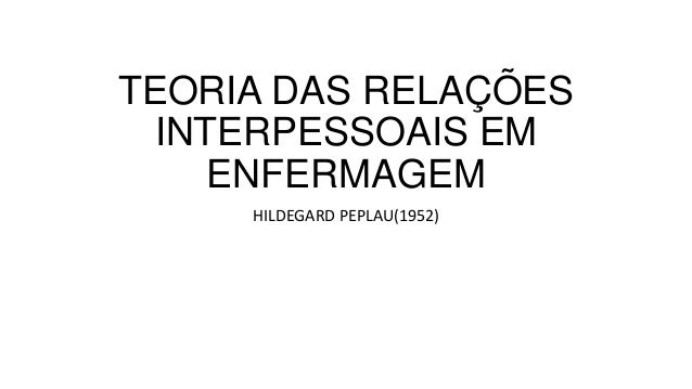 TEORIA DAS RELAÇÕES INTERPESSOAIS EM ENFERMAGEM HILDEGARD PEPLAU(1952)