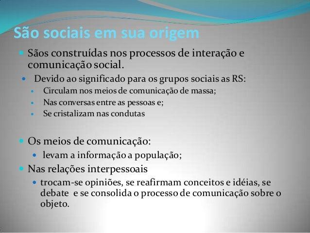 São sociais em sua origem Sãos construídas nos processos de interação e  comunicação social.  Devido ao significado para...