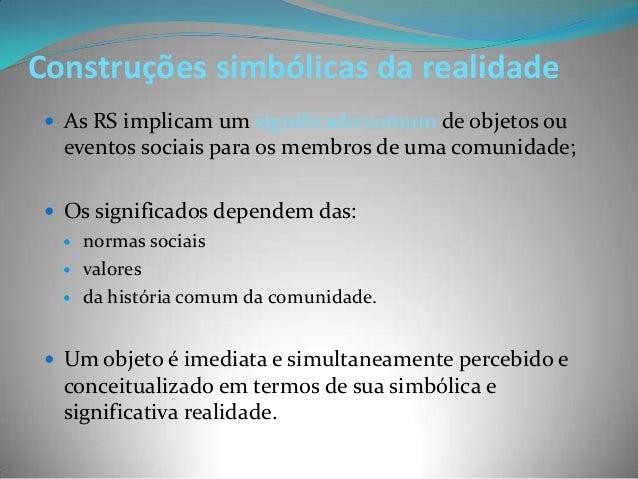 Construções simbólicas da realidade  As RS implicam um significado comum de objetos ou  eventos sociais para os membros d...