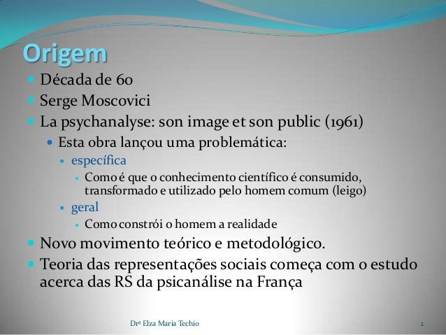 Origem Década de 60 Serge Moscovici La psychanalyse: son image et son public (1961)    Esta obra lançou uma problemáti...