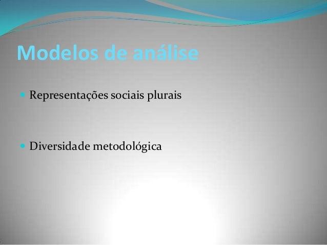 Modelos de análise Representações sociais plurais Diversidade metodológica