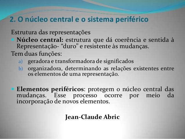 2. O núcleo central e o sistema periféricoEstrutura das representações Núcleo central: estrutura que dá coerência e senti...