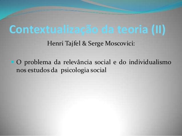 Contextualização da teoria (II)           Henri Tajfel & Serge Moscovici: O problema da relevância social e do individual...