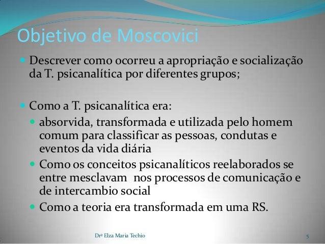 Objetivo de Moscovici Descrever como ocorreu a apropriação e socialização da T. psicanalítica por diferentes grupos; Com...