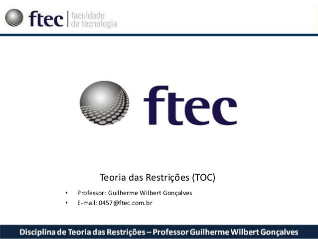 Teoria das Restrições (TOC) • Professor: Guilherme Wilbert Gonçalves • E-mail: 0457@ftec.com.br