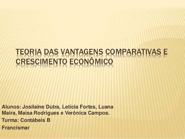 TEORIA DAS VANTAGENS COMPARATIVAS E CRESCIMENTO ECONÔMICO Alunos: Josilaine Dutra, Letícia Fortes, Luana Maira, Maísa Rodr...