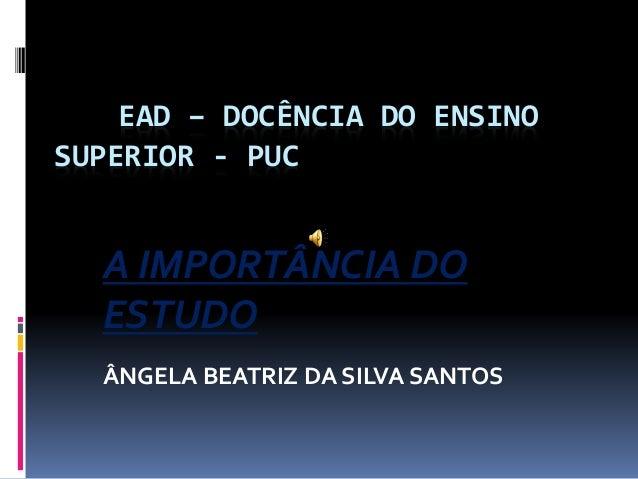 EAD – DOCÊNCIA DO ENSINO SUPERIOR - PUC A IMPORTÂNCIA DO ESTUDO ÂNGELA BEATRIZ DA SILVA SANTOS