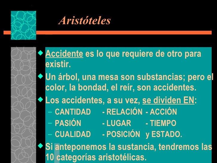Aristóteles <ul><li>Accidente  es lo que requiere de otro para existir.  </li></ul><ul><li>Un árbol, una mesa son substa...