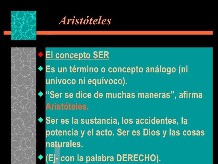 Aristóteles <ul><li>El concepto SER </li></ul><ul><li>Es un término o concepto análogo (ni unívoco ni equívoco). </li></...