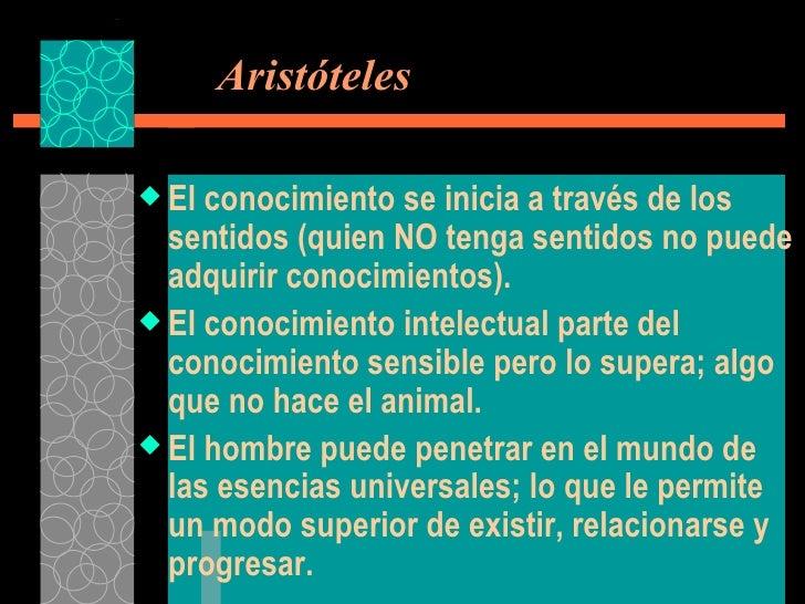 Aristóteles <ul><li>El conocimiento se inicia a través de los sentidos (quien NO tenga sentidos no puede adquirir conoci...