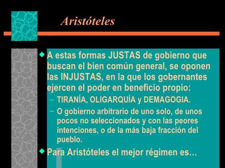 Aristóteles <ul><li>A estas formas JUSTAS de gobierno que buscan el bien común general, se oponen las INJUSTAS, en la qu...