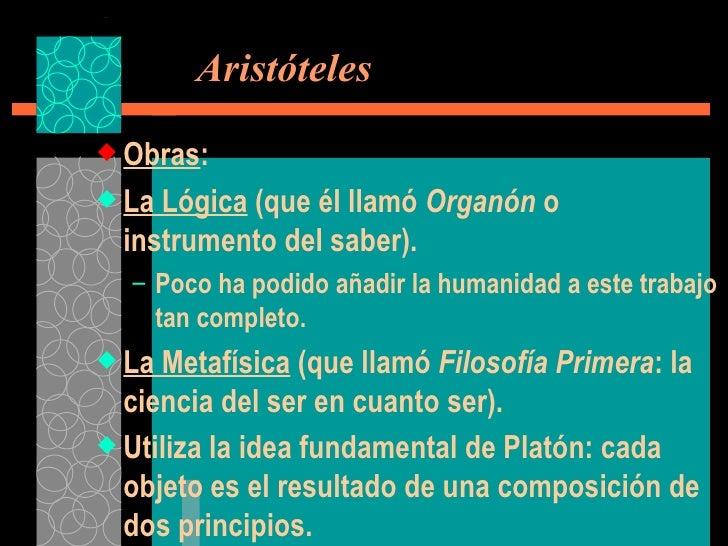 Aristóteles <ul><li>Obras : </li></ul><ul><li>La Lógica  (que él llamó  Organón  o instrumento del saber). </li></ul><ul...