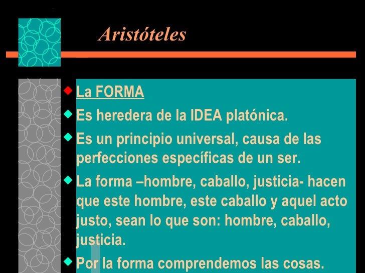 Aristóteles <ul><li>La FORMA </li></ul><ul><li>Es heredera de la IDEA platónica. </li></ul><ul><li>Es un principio unive...