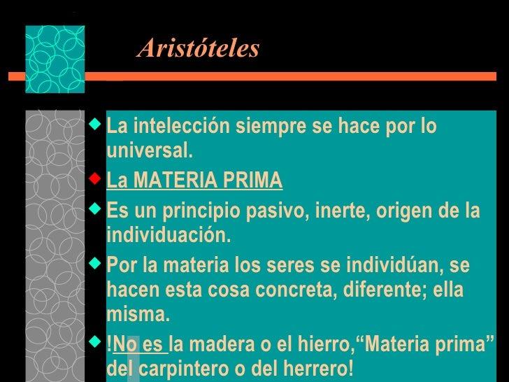 Aristóteles <ul><li>La intelección siempre se hace por lo universal. </li></ul><ul><li>La MATERIA PRIMA </li></ul><ul><l...
