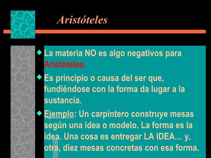 Aristóteles <ul><li>La materia NO es algo negativos para  Aristóteles. </li></ul><ul><li>Es principio o causa del ser qu...