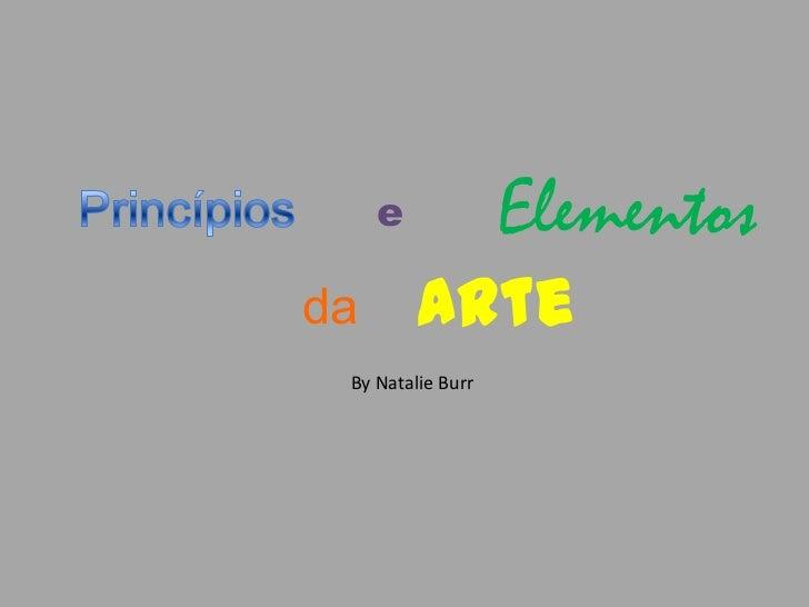 Princípios<br />Elementos<br />e<br />Arte<br />da<br />By Natalie Burr<br />