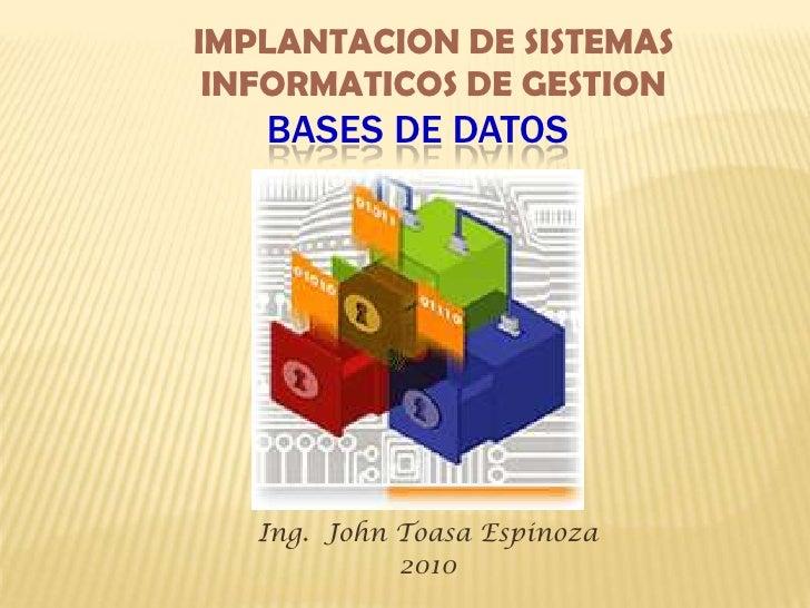 IMPLANTACION DE SISTEMAS INFORMATICOS DE GESTION<br />Bases de Datos<br />Ing.  John Toasa Espinoza<br />2010<br />