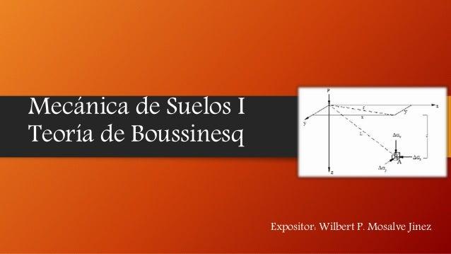 Mecánica de Suelos I Teoría de Boussinesq Expositor: Wilbert P. Mosalve Jinez