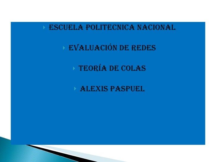 <ul><li>ESCUELA POLITECNICA NACIONAL </li></ul><ul><li>EVALUACIÓN DE REDES </li></ul><ul><li>TEORÍA DE COLAS </li></ul><ul...