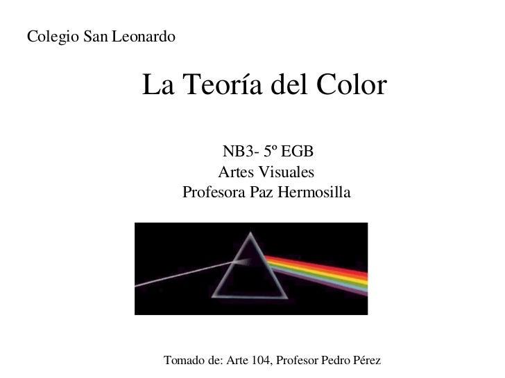 La Teoría del Color Tomado de: Arte 104, Profesor Pedro Pérez Colegio San Leonardo NB3- 5º EGB Artes Visuales Profesora Pa...