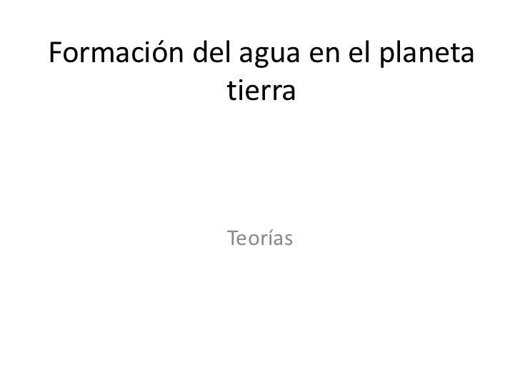 Formación del agua en el planeta            tierra             Teorías